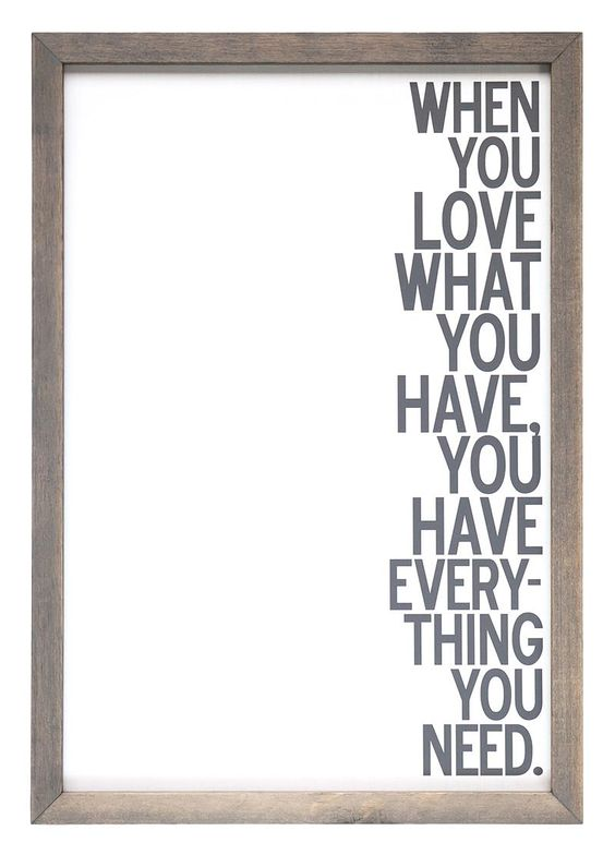 When you love what you have, you have everything you need!