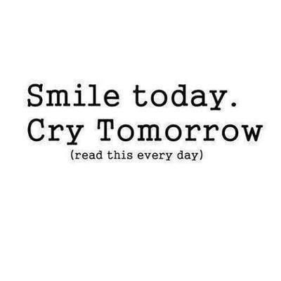Smile today, cry tomorrow (read this every day)