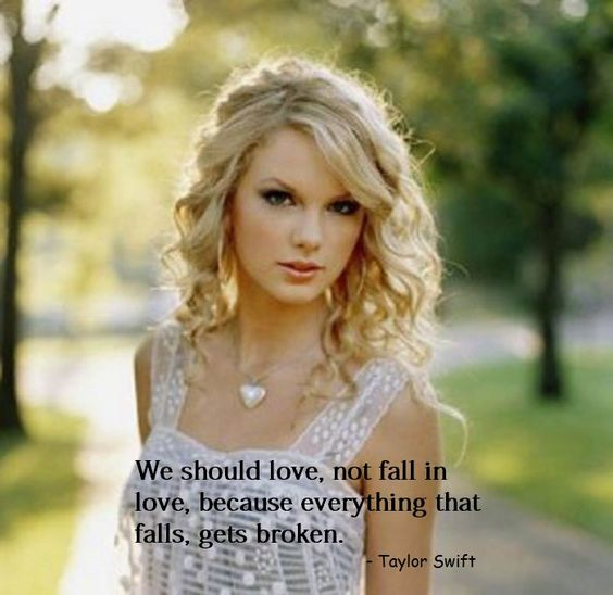 """""""We should love, not fall in love, because everything that falls,gets broken. """"- Taylor Swift"""