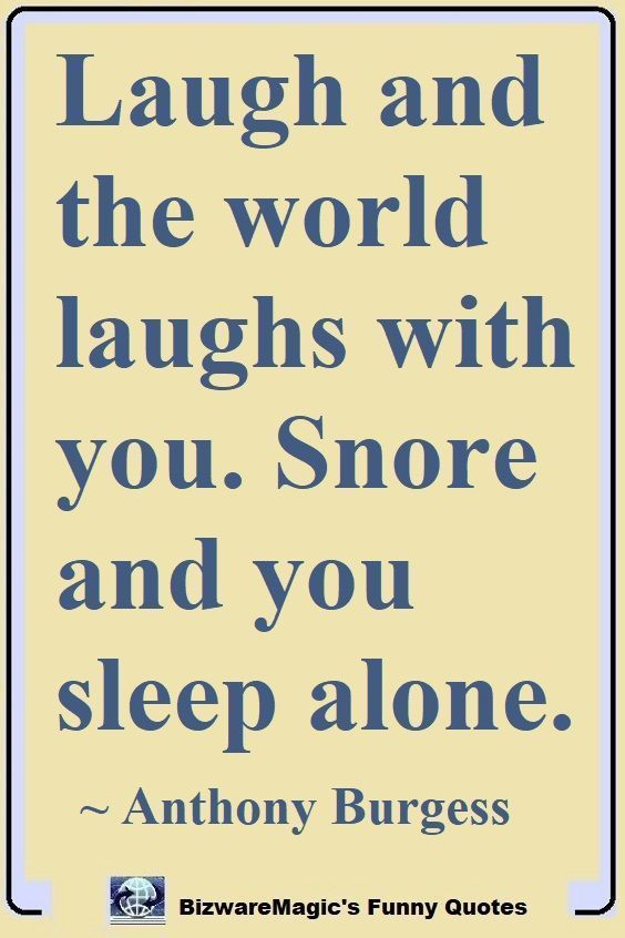 Work Quote Laugh And The World Laughs With You Snore And You Sleep Alone Anthony Burges Funny True Quotes Work Quotes Funny Quotes