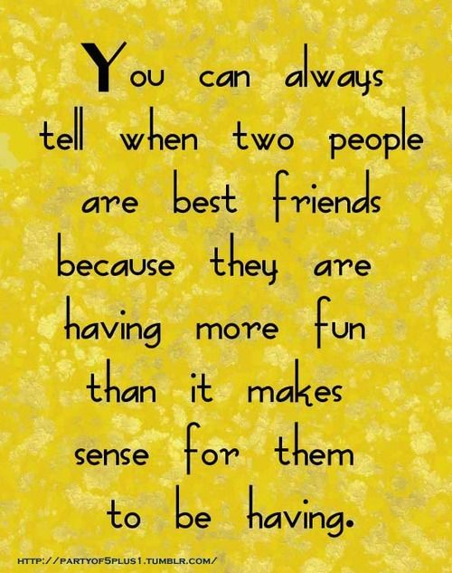 You can always tell when two people are best friends because they are having more fun than it makes sense for them to be having.