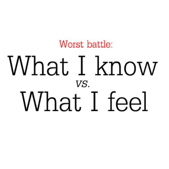 What I feel is going to win every single time. I don't know why I even put up a fight anymore.