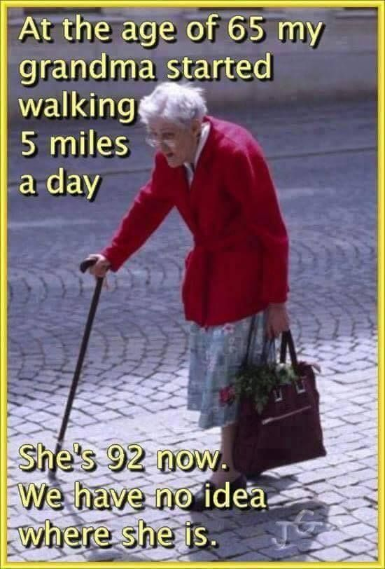 OLD AGE                                  JOKES or HUMOUR FOR THE                                  CHRONOLOGICALLY GIFTED - Your choice!:                                  My Grandma Started Walking Every Day: