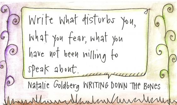 Write what disturbs you, what you fear, what you have not been willing to speak about. ~Natalie Goldberg, WRITING DOWN THE BONES Pinner:(one of my favorite books on writing. love her.)