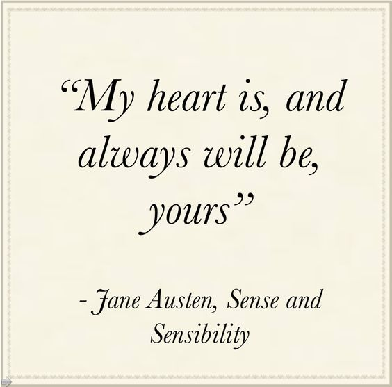 My heart is, and always will be, yours - Jane Austen, Sense and Sensibility