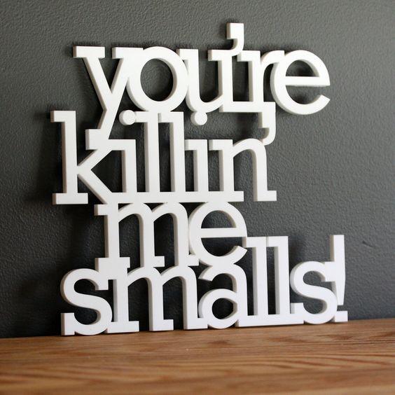 You are killin me smalls acrylic or wood sign. $45.00, via Etsy.