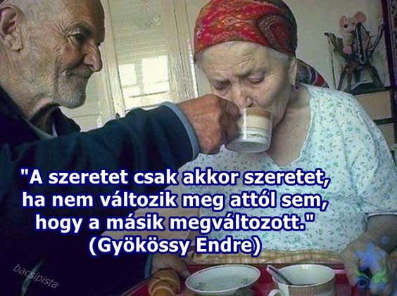"""""""A szeretet csak akkor szeretet, ha nem változik meg attól sem, hogy a másik megváltozott."""" (Gyökössy Endre)"""