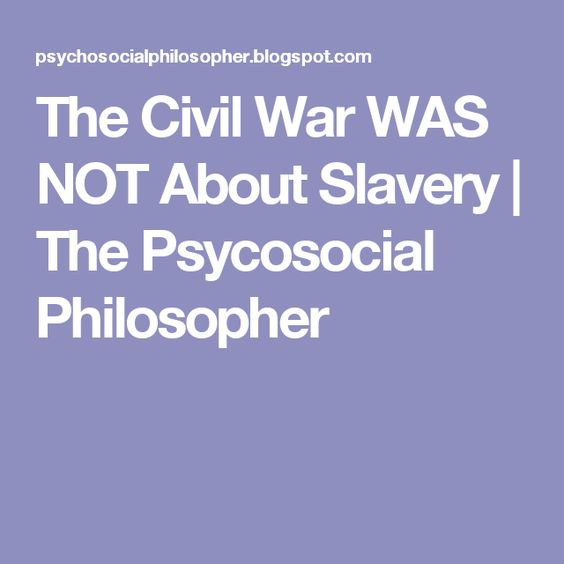 The Civil War WAS NOT About Slavery   The Psycosocial Philosopher
