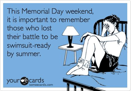 This Memorial Day weekend, it is important to remember those who lost their battle to be swimsuit-ready by summer.