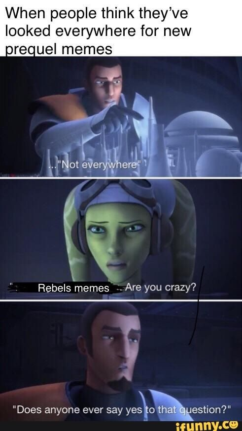 When People Think They Ve Looked Everywhere For New Urecuel Memes Rebels Memes Are You Crazy Ifunny Star Wars Jokes Star Wars Facts Star Wars Fandom