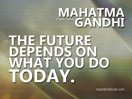 the future depends on what you do today mahatma gandhi