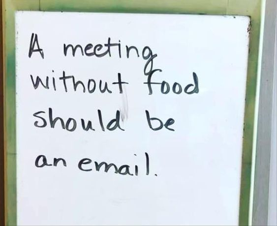 A Meeting Without Food Should Be An Email Funny Memes About Work Funny Quotes Work Humor