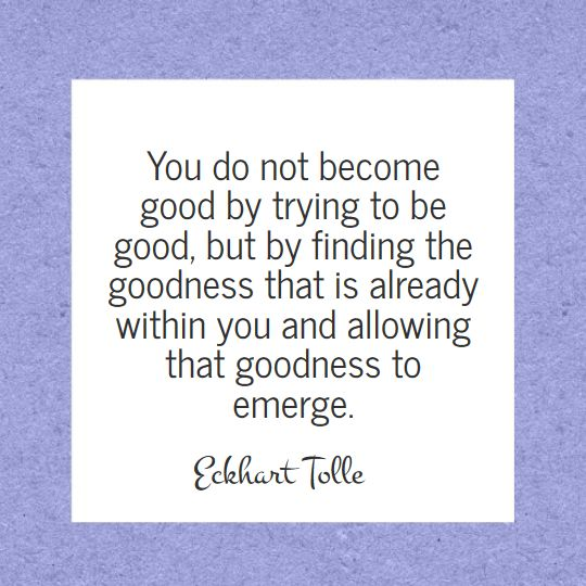 The wisdom of Eckhart Tolle - Allow the goodness to emerge: