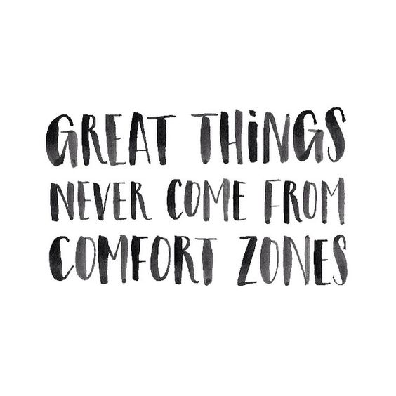 Great things never come from comfort zones.: