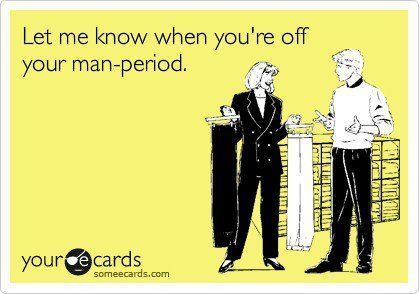waiting for the right time to post this to a certain someone's wall: Dont Care Quotes Funny, Period Ecards, Ecards Funny Men, Funny Quotes For Men, Funny Men Quotes, Someecards Men, Men Humor Ecards, Pms Funny, Man Period