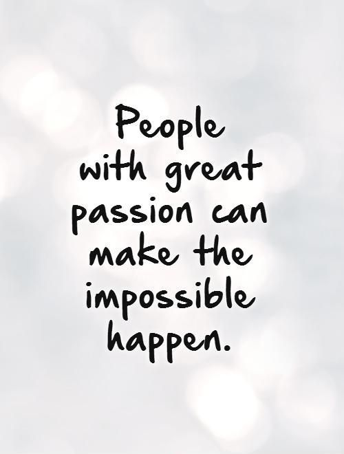 People with great passion can make the impossible happen. Inspirational quotes on PictureQuotes.com.: