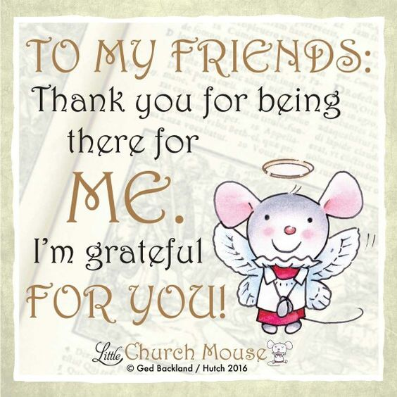 ♡♡♡ To My Friends: Thank you for being there for Me. I'm grateful For You! Amen...Little Church Mouse. 9 March 2016 ♡♡♡