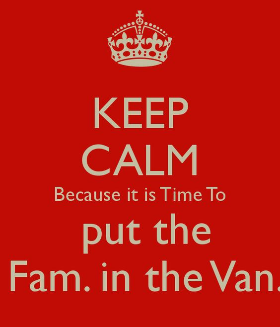 KEEP CALM Because it is Time To  put the  Fam. in the Van.