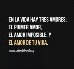 En la vida hay tres amores: el primero, el imposible y el definitivo, el amor de tu vida