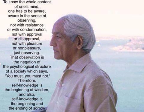 """""""Para comprender el total contenido de la mente de uno uno tiene que estar atento, atento en el sentido de observar, no con resistencia o condenación, no con aprobación o desaprobación, no con placer o desagrado, sólo observando. La observación es la negación de la estructura psicológica de una sociedad que dice: """"Usted debe, usted no debe"""". Entonces, la comprensión de uno mismo es el comienzo de la sabiduría, y a la vez, la comprensión de uno mismo, es el comienzo y el fin del sufrimiento"""" JK"""