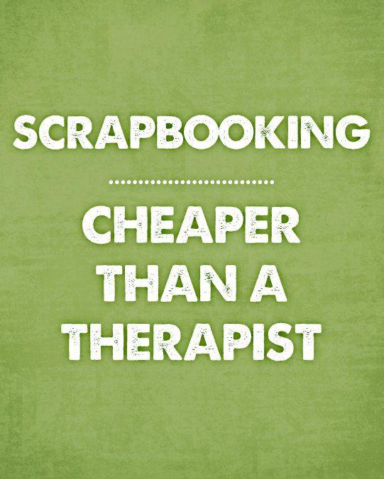 Quote - Scrapbooking: Cheaper Than a Therapist - Scrapbook.com