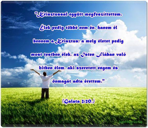 """""""Krisztussal együtt megfeszíttettem. Élek pedig többé nem én, hanem él bennem a Krisztus; a mely életet pedig most testben élek, az Isten Fiában való hitben élem, aki szeretett engem és önmagát adta érettem."""" (Galata 2:20,)"""