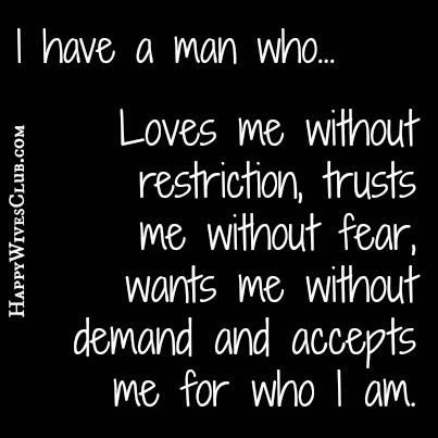 I have a man who... Loves me without restriction, trusts me without fear, wants me without demand and accepts me for who I am. <3