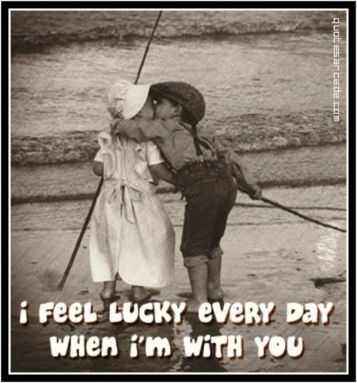 I feel lucky everyday when I'm with you <3