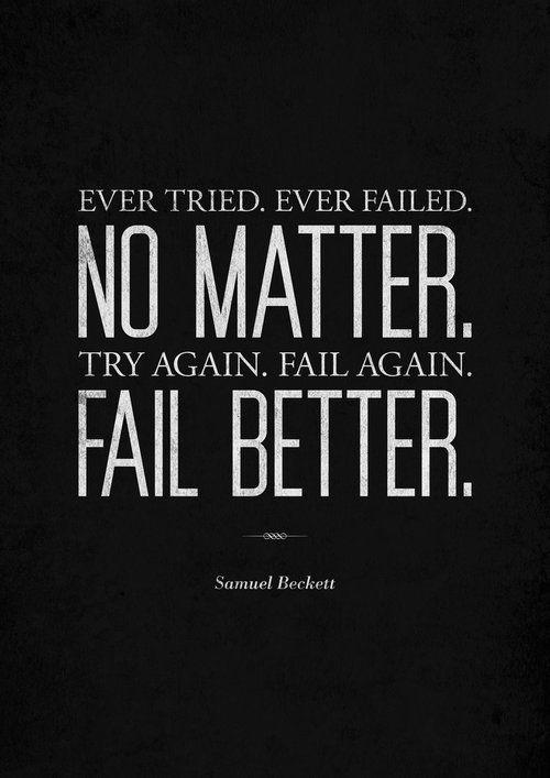 Ever tried. Ever failed. No matter. Try again. Fail again. Fail Better. Samuel Beckett