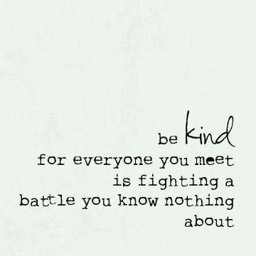 """Be kind, for everyone you meet is fighting a battle you know nothing about."":"