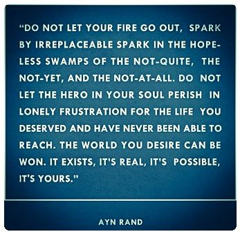 """Do not let your fire go out, spark by irreplaceable spark in the hopeless swamps of the not-quite, the not-yet, and the not-at-all. Do not let the hero in your soul perish in lonely frustration for the life you deserved and have never been able to reach. The world you desire can be won. It exists… it is real… it is possible… it's yours."" ~ Ayn Rand"