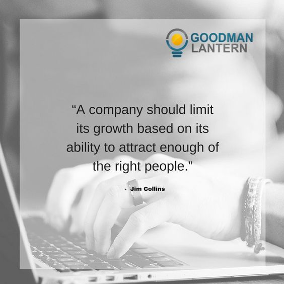 """""""A Company should limit its growth based on its ability to attract enough of the right people."""" Jim Collins"""