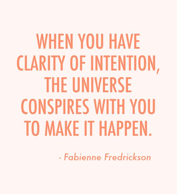 When you have clarity of intention, the Universe conspires with you to make it happen...: