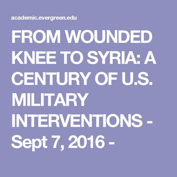 FROM WOUNDED KNEE TO SYRIA: A CENTURY OF U.S. MILITARY INTERVENTIONS - Sept 7, 2016 -