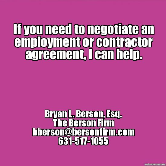If you need to negotiate an employment or contractor agreement, I can help. - Bryan L. Berson, Esq., bberson@bersonfirm.com