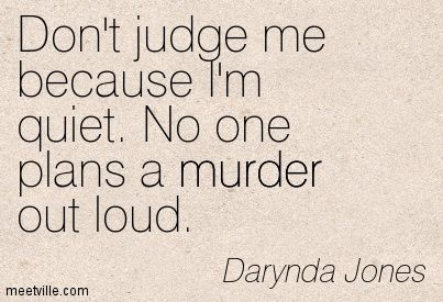 Don't judge me because I'm quiet. No one plans a murder out loud. - Fourth Grave Beneath My Feet: Charley Davidson, Book 4 by Darynda Jones: