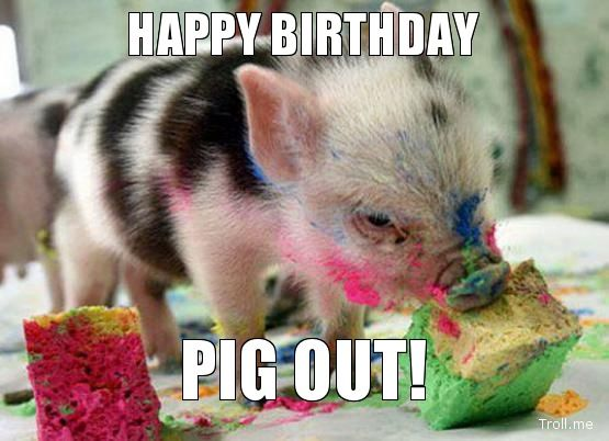 HAPPY BIRTHDAY, PIG OUT!