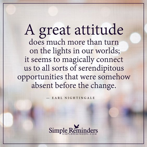 A great attitude A great attitude does much more than turn on the lights in our worlds; it seems to magically connect us to all sorts of serendipitous opportunities that were somehow absent before the change. — Earl Nightingale