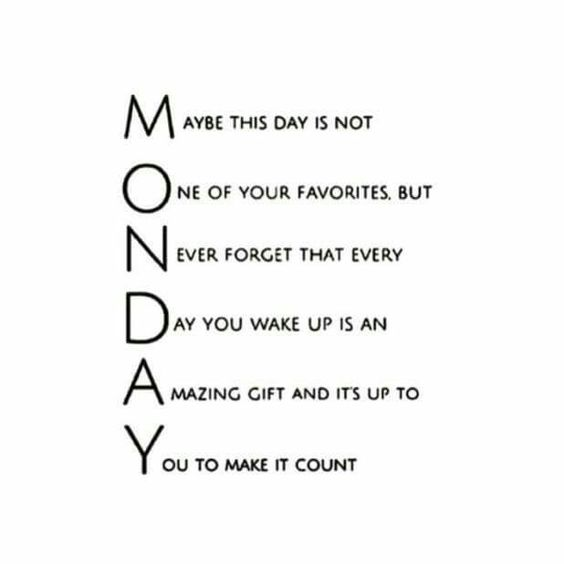 Wow, I reconsider Monday now.....Gotta make every single day count no matter what day it is. Blessed to get up & go every day.: