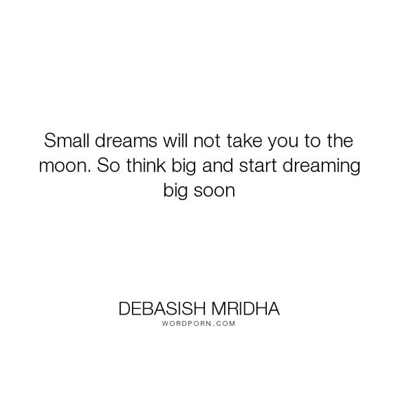 """Debasish Mridha - """"Small dreams will not take you to the moon. So think big and start dreaming big soon..."""". life, inspirational, truth, philosophy, wisdom, happiness, hope, knowledge, education, quotes, intelligence, love"""