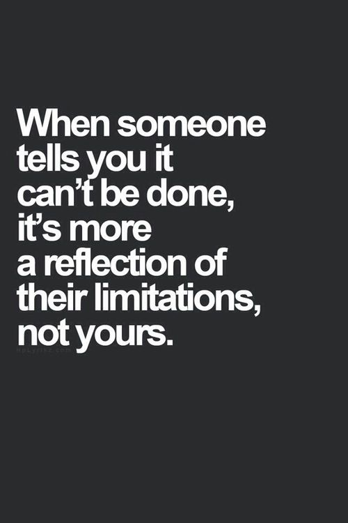 When someone tells you it can't be done, it's more a reflection of their limitations, not yours. Huffington Post quote - Business /leadership: