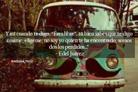 """Y así cuando te digo, """"Eres libre"""", tú bien sabes que te digo ámame, elígeme; no soy yo quien te ha encontrado, somos dos los perdidos…"""" - Edel Juárez"""