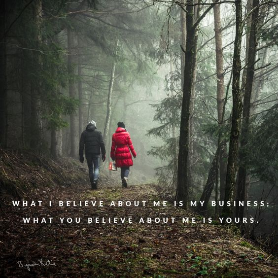 What I believe about me is my business. What you believe about me is yours. - Byron Katie