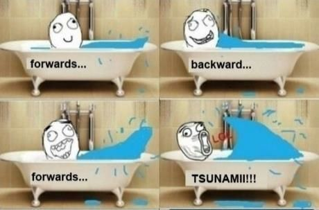 Thats me... In the bathtub when I was little I was like OMG TSUNAMI!!!!!!!!!!!