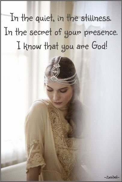 In the quiet, in the stillness. In the secret of Your presence. I know that You are God. ~Isabel~: