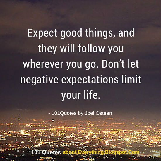 Expect good things, and they will follow you wherever you go. Don't let negative expectations limit your life - Joel Osteen Quote