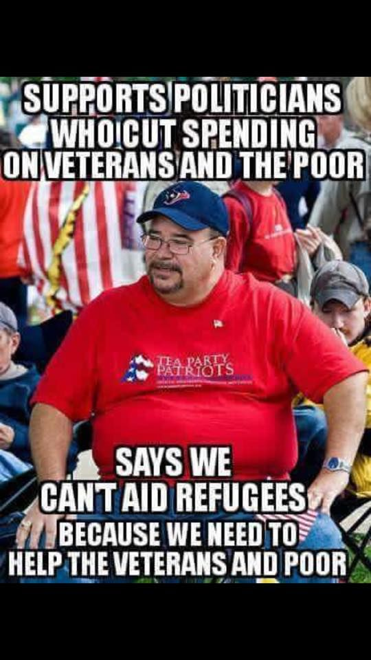 Republican voters support politicians who cut spending on Veterans and the poor says we can't aid refugees because we need to help the veterans and the poor.  Right Wing Logic