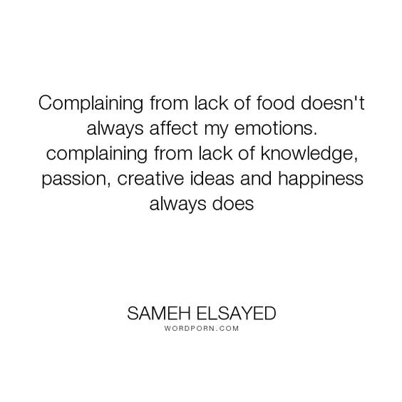 "Sameh Elsayed - ""Complaining from lack of food doesn't always affect my emotions. complaining from..."". happiness, knowledge, passion, food, emotions, hunger, complaining, experience-plus, human-development, joumana-ezz, noha-abdel-hameed, adam-elsayedtood, creative-ideas"