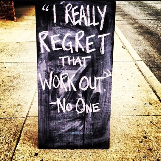 This is a lie. I have regretted plenty of workouts in my life.