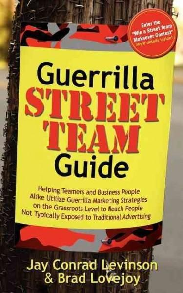 Guerrilla Street Team Marketing: Helping Teamers and Business People Alike Utilize Guerrilla Marketing Strategies...